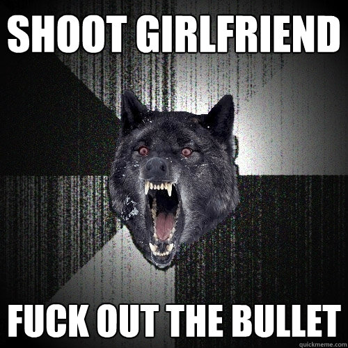 shoot girlfriend fuck out the bullet - shoot girlfriend fuck out the bullet  Insanity Wolf