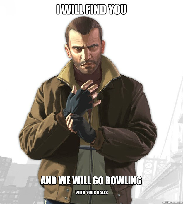 I will find you And we will go bowling With your balls  Tipic niko