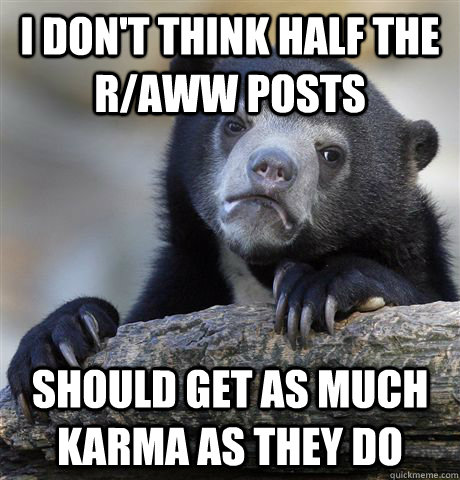 i don't think half the r/aww posts should get as much karma as they do - i don't think half the r/aww posts should get as much karma as they do  Confession Bear