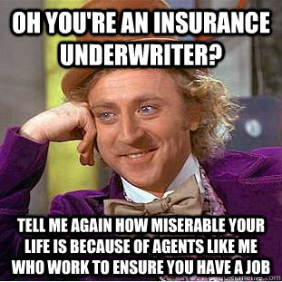 Oh you're an Insurance Underwriter? Tell me again how miserable your life is because of agents like me who work to ensure you have a job - Oh you're an Insurance Underwriter? Tell me again how miserable your life is because of agents like me who work to ensure you have a job  Condescending Wonka