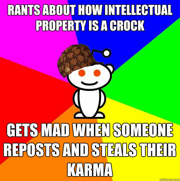 rants about how Intellectual Property is a crock gets mad when someone reposts and steals their karma