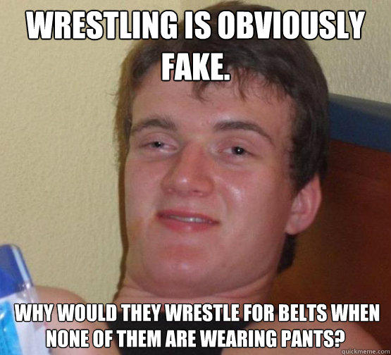 Wrestling is obviously fake.  Why would they wrestle for belts when none of them are wearing pants? - Wrestling is obviously fake.  Why would they wrestle for belts when none of them are wearing pants?  Stoner Stanley