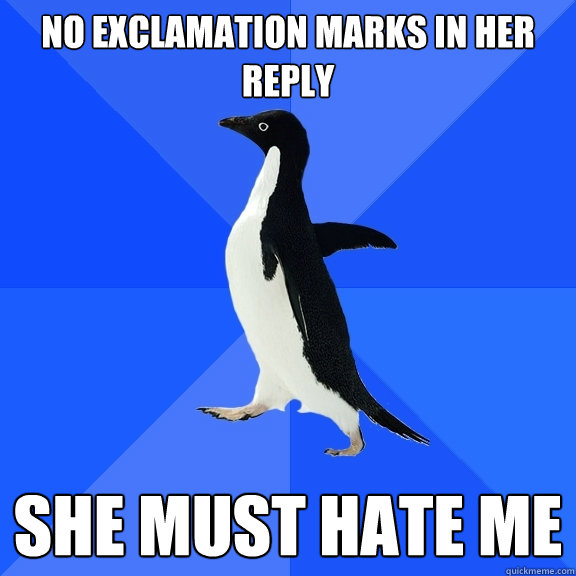 No exclamation marks in her reply She must hate me - No exclamation marks in her reply She must hate me  Socially Awkward Penguin