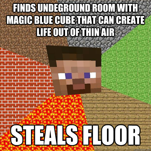 Finds undeground room with magic blue cube that can create life out of thin air steals floor