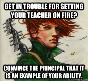 Get in trouble for setting your teacher on fire? Convince the principal that it is an example of your ability. - Get in trouble for setting your teacher on fire? Convince the principal that it is an example of your ability.  Socially Awkward Kvothe