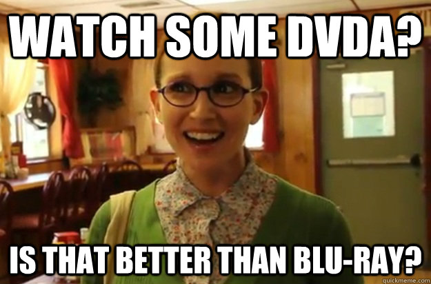 Watch some DVDA? Is that better than blu-ray? - Watch some DVDA? Is that better than blu-ray?  Sexually Oblivious Female