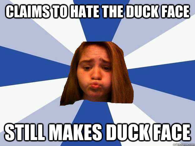 Claims to hate the duck face STILL MAKES DUCK FACE
