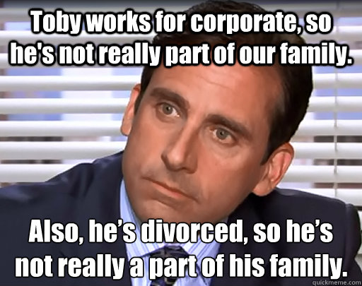 Toby works for corporate, so he's not really part of our family. Also, he's divorced, so he's not really a part of his family.