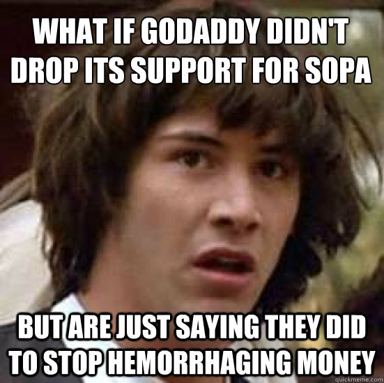 What if GoDaddy didn't drop its support for SOPA  but are just saying they did to stop hemorrhaging money - What if GoDaddy didn't drop its support for SOPA  but are just saying they did to stop hemorrhaging money  conspiracy keanu
