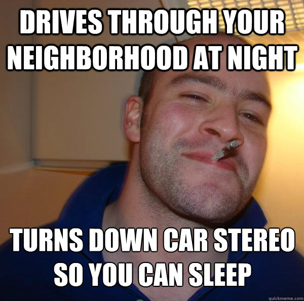 drives through your neighborhood at night turns down car stereo so you can sleep - drives through your neighborhood at night turns down car stereo so you can sleep  Misc