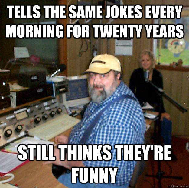 Tells the same jokes every morning for twenty years still thinks they're funny