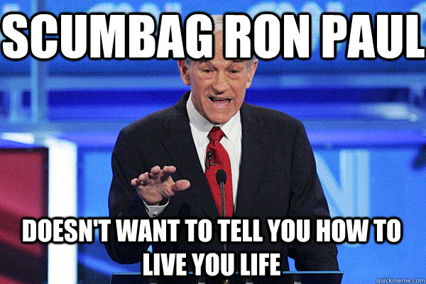 Scumbag ron paul Doesn't want to tell you how to live you life - Scumbag ron paul Doesn't want to tell you how to live you life  ron paul lobbyists