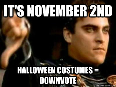 It's November 2nd Halloween costumes = downvote - It's November 2nd Halloween costumes = downvote  Downvoting Roman