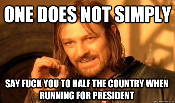 ONE DOES NOT SIMPLY SAY FUCK YOU TO HALF THE COUNTRY WHEN RUNNING FOR PRESIDENT - ONE DOES NOT SIMPLY SAY FUCK YOU TO HALF THE COUNTRY WHEN RUNNING FOR PRESIDENT  One Does Not Simply