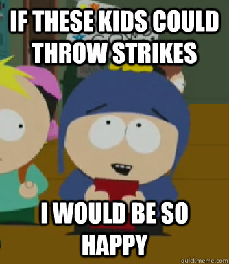 If these kids could throw strikes I would be so happy - If these kids could throw strikes I would be so happy  Craig - I would be so happy