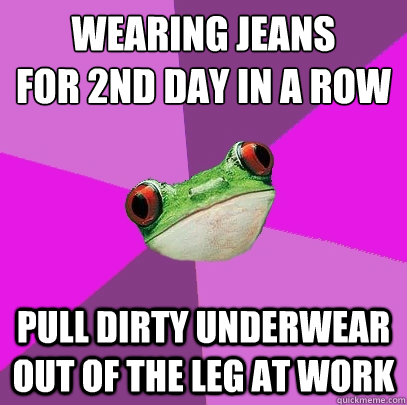 wearing jeans for 2nd day in a row pull dirty underwear out of the leg at work - wearing jeans for 2nd day in a row pull dirty underwear out of the leg at work  Foul Bachelorette Frog