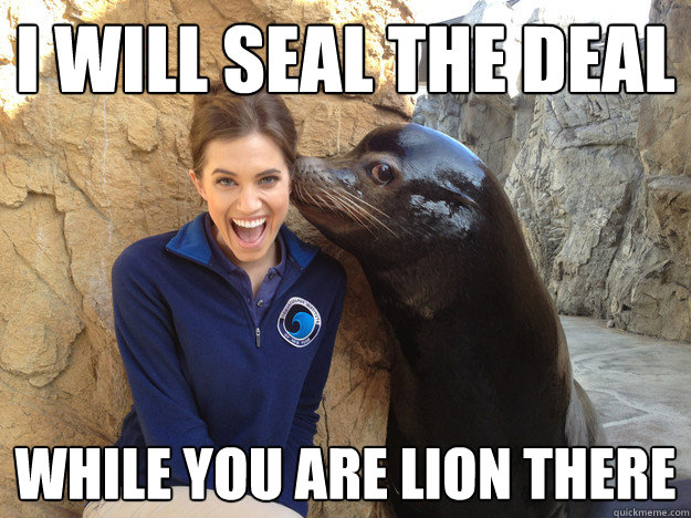i will seal the deal while you are lion there