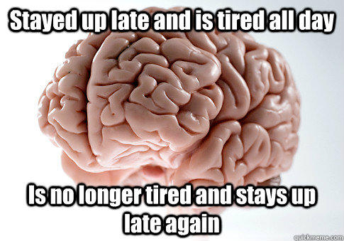 Stayed up late and is tired all day  Is no longer tired and stays up late again  - Stayed up late and is tired all day  Is no longer tired and stays up late again   Scumbag Brain