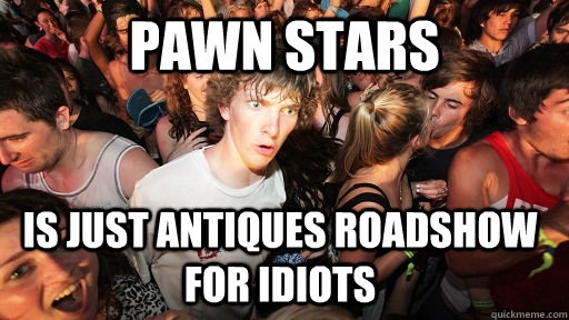 pawn stars is just antiques roadshow for idiots - pawn stars is just antiques roadshow for idiots  Sudden Clarity Clarence
