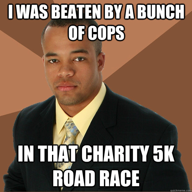 I was beaten by a bunch of cops in that charity 5k road race