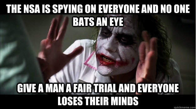 the nsa is spying on everyone and no one bats an eye give a man a fair trial and everyone loses their minds - the nsa is spying on everyone and no one bats an eye give a man a fair trial and everyone loses their minds  Joker Mind Loss