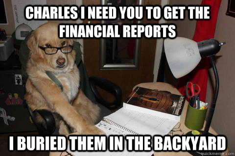 Charles I need you to get the financial reports I buried them in the backyard - Charles I need you to get the financial reports I buried them in the backyard  Financial Advice Dog