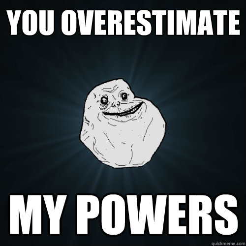 You overestimate my powers  Forever Alone