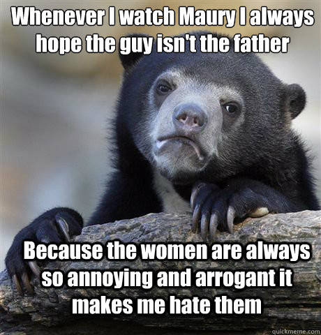 Whenever I watch Maury I always hope the guy isn't the father Because the women are always so annoying and arrogant it makes me hate them - Whenever I watch Maury I always hope the guy isn't the father Because the women are always so annoying and arrogant it makes me hate them  Confession Bear