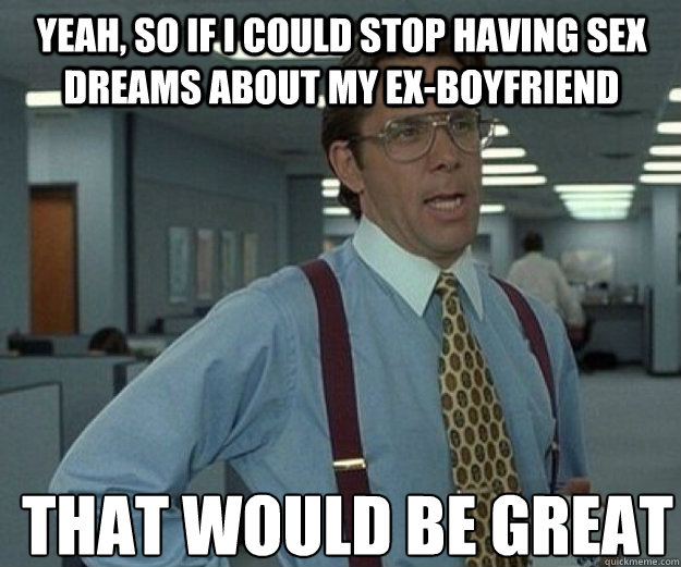 Yeah, so if I could stop having sex dreams about my ex-boyfriend THAT WOULD BE GREAT - Yeah, so if I could stop having sex dreams about my ex-boyfriend THAT WOULD BE GREAT  that would be great