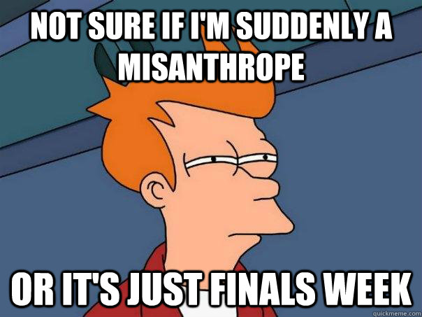 Not sure if I'm suddenly a misanthrope Or it's just finals week - Not sure if I'm suddenly a misanthrope Or it's just finals week  Futurama Fry