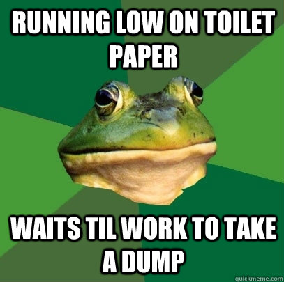 Running low on toilet paper Waits til work to take a dump - Running low on toilet paper Waits til work to take a dump  Foul Bachelor Frog