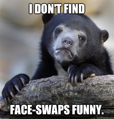 I don't find Face-swaps funny. - I don't find Face-swaps funny.  Confession Bear