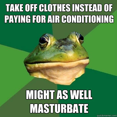take off clothes instead of paying for air conditioning might as well masturbate