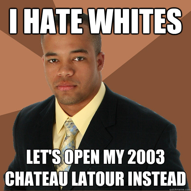 I hate whites Let's open my 2003 Chateau Latour instead - I hate whites Let's open my 2003 Chateau Latour instead  Successful Black Man
