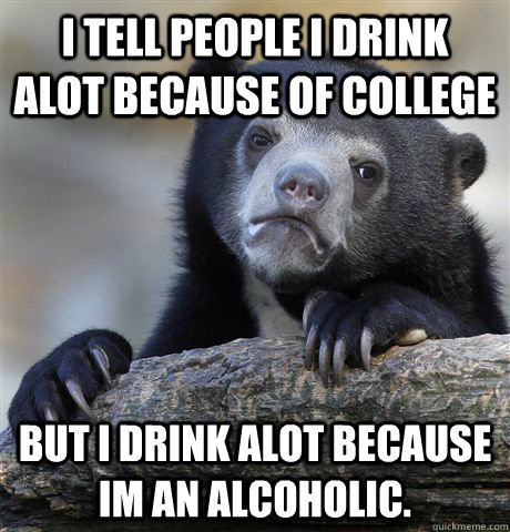 I tell people i drink alot because of college But i drink alot because im an alcoholic. - I tell people i drink alot because of college But i drink alot because im an alcoholic.  Confession Bear