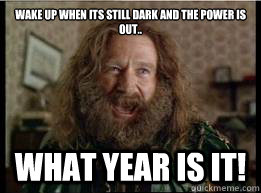 wake up when its still dark and the Power is out.. What year is it!  - wake up when its still dark and the Power is out.. What year is it!   What year is it