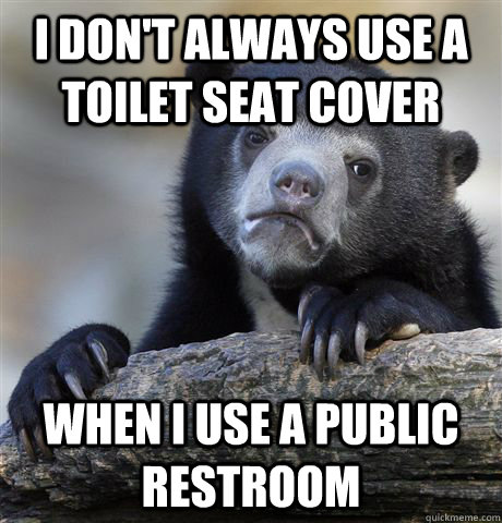 I don't always use a toilet seat cover When i use a public restroom - I don't always use a toilet seat cover When i use a public restroom  Confession Bear