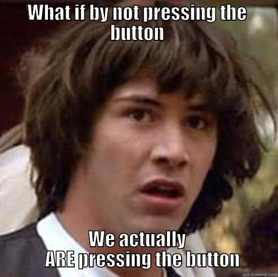 WHAT IF BY NOT PRESSING THE BUTTON WE ACTUALLY    ARE PRESSING THE BUTTON conspiracy keanu