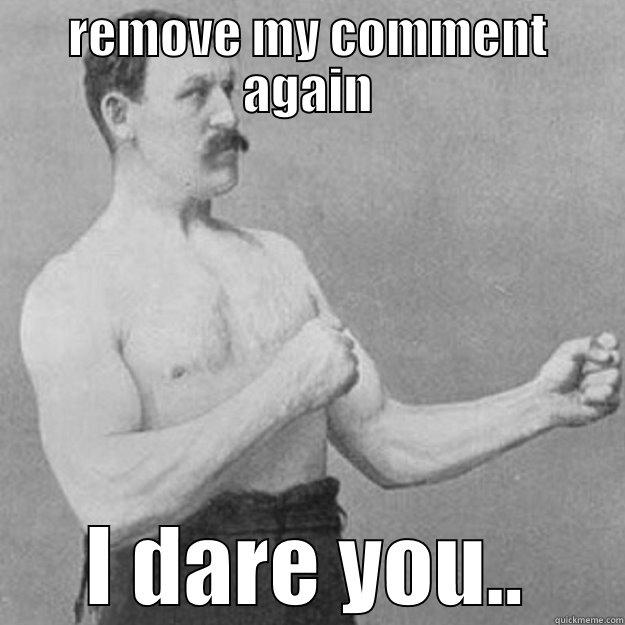 REMOVE MY COMMENT AGAIN I DARE YOU.. overly manly man
