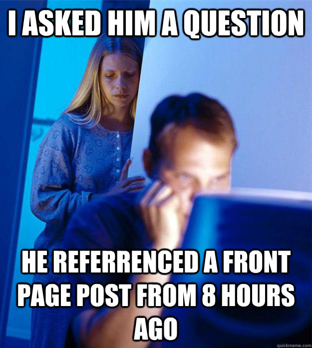 I asked him a question He referrenced a front page post from 8 hours ago - I asked him a question He referrenced a front page post from 8 hours ago  Redditors Wife