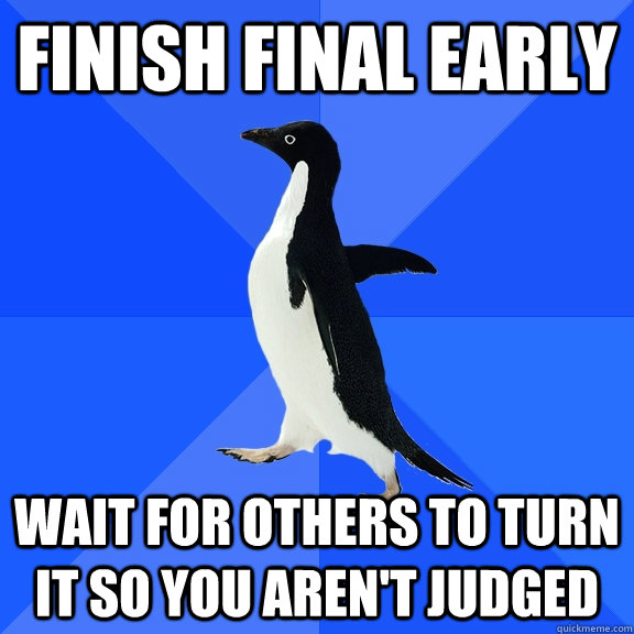 Finish Final Early Wait for others to turn it so you aren't judged - Finish Final Early Wait for others to turn it so you aren't judged  Socially Awkward Penguin