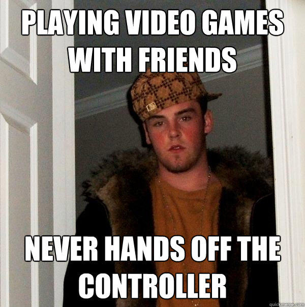 playing video games with friends never hands off the controller - playing video games with friends never hands off the controller  Scumbag Steve