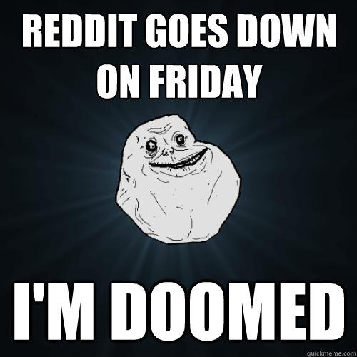 Reddit goes down on Friday I'M DOOMED - Reddit goes down on Friday I'M DOOMED  Forever Alone