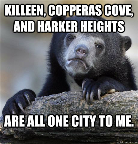 Killeen, Copperas Cove, and Harker Heights Are all one city to me. - Killeen, Copperas Cove, and Harker Heights Are all one city to me.  Confession Bear