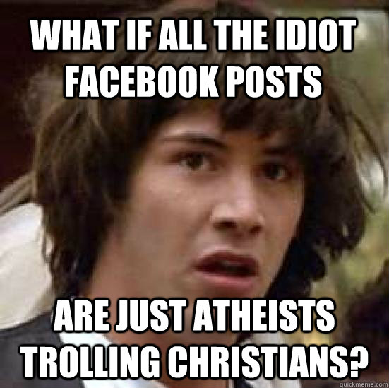 What if All the idiot facebook posts Are just atheists trolling christians? - What if All the idiot facebook posts Are just atheists trolling christians?  Misc