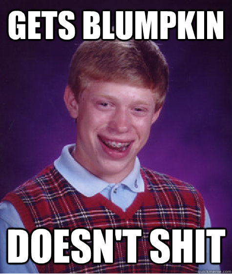 gets Blumpkin doesn't shit - gets Blumpkin doesn't shit  Bad Luck Brian