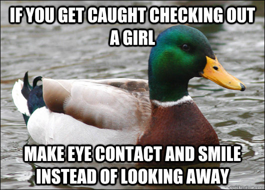 If you get caught checking out a girl make eye contact and smile instead of looking away - If you get caught checking out a girl make eye contact and smile instead of looking away  Actual Advice Mallard