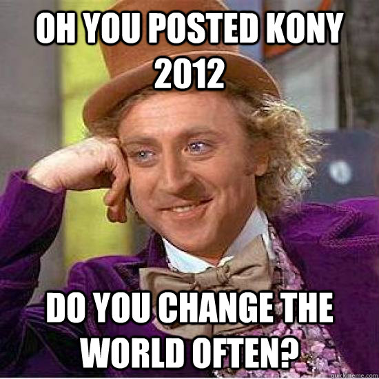 oh you posted kony 2012 do you change the world often?