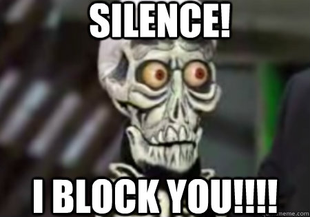 SILENCE! I BLOCK YOU!!!! - SILENCE! I BLOCK YOU!!!!  Words of Wisdom from Achmed