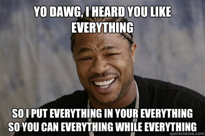 yo dawg, i heard you like Everything so i put everything in your everything so you can everything while everything - yo dawg, i heard you like Everything so i put everything in your everything so you can everything while everything  Yo dawg i herd u like unit tests